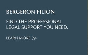 Bergeron Filion | FIND THE PROFESSIONAL LEGAL SUPPORT YOU NEED | LEARN MORE